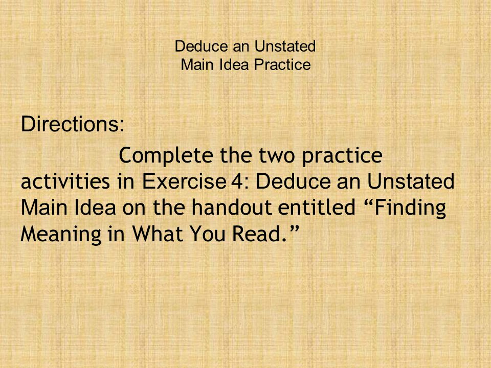 Deduce an Unstated Main Idea Practice Directions: Complete the two practice activities in Exercise 4: Deduce an Unstated Main Idea on the handout entitled Finding Meaning in What You Read.