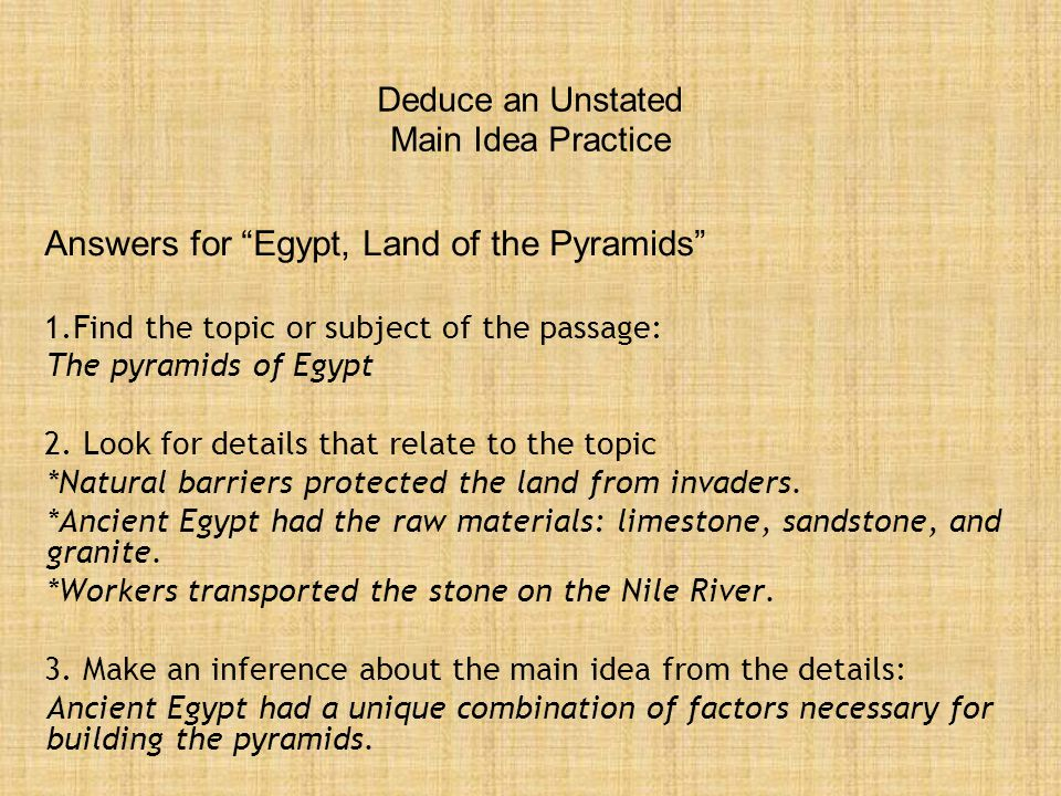 Deduce an Unstated Main Idea Practice Answers for Egypt, Land of the Pyramids 1.Find the topic or subject of the passage: The pyramids of Egypt 2.