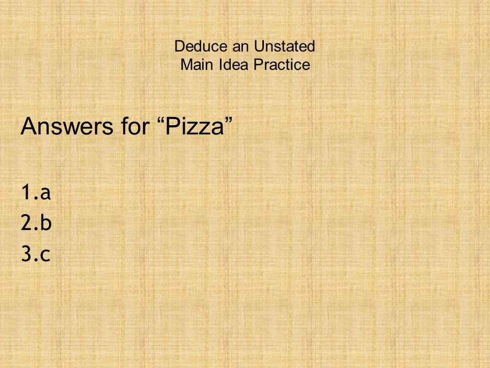 Deduce an Unstated Main Idea Practice Answers for Pizza 1.a 2.b 3.c