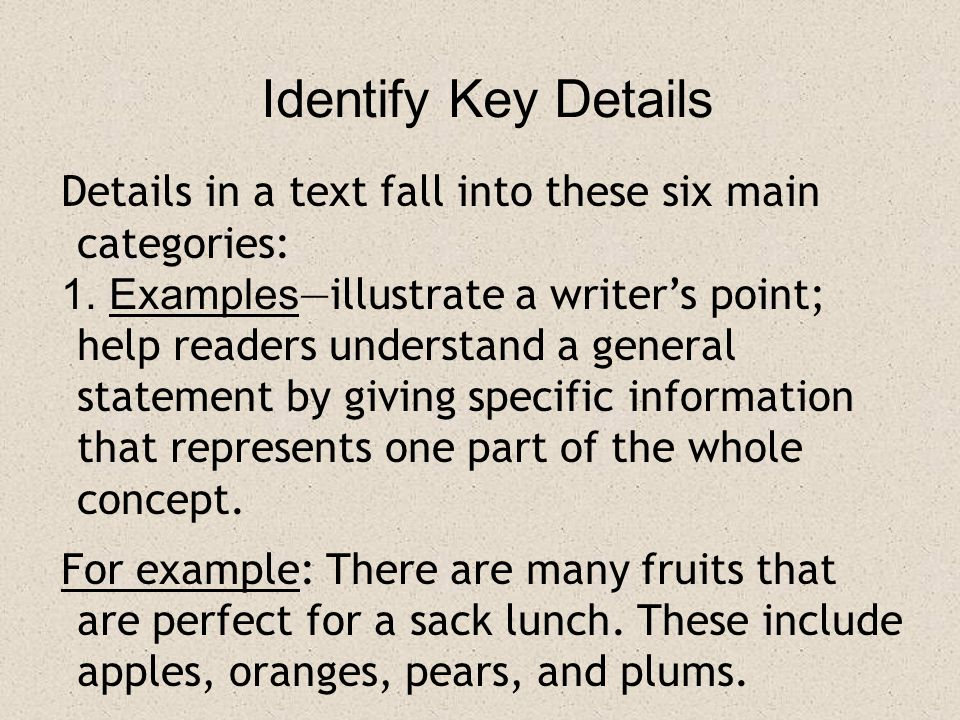 Identify Key Details Details in a text fall into these six main categories: 1. Examples —illustrate a writer's point; help readers understand a genera