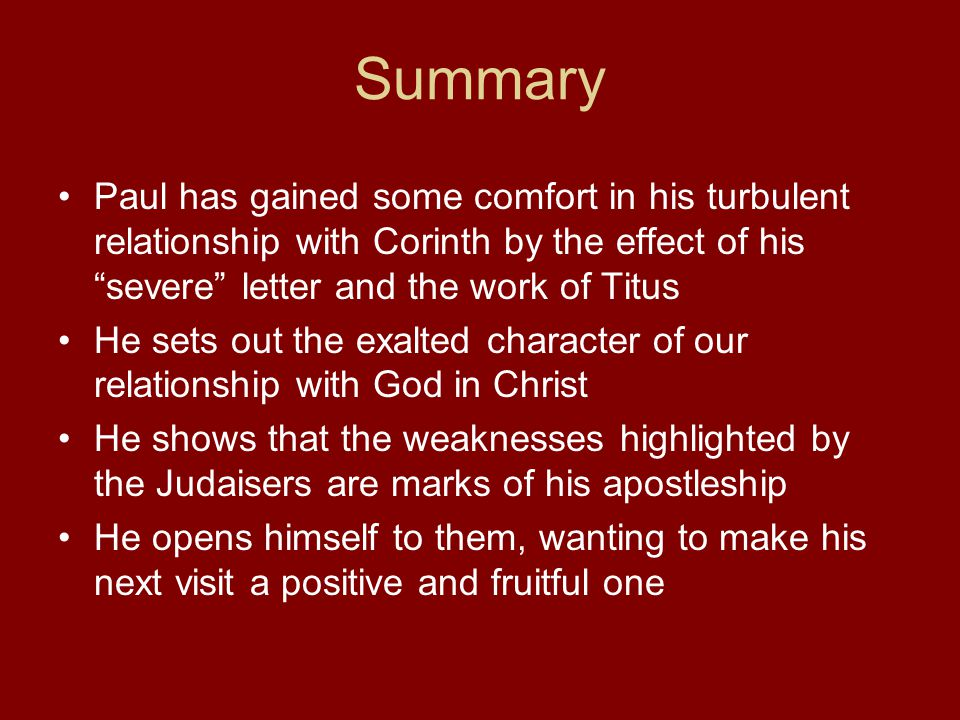 Summary Paul has gained some comfort in his turbulent relationship with Corinth by the effect of his severe letter and the work of Titus He sets out the exalted character of our relationship with God in Christ He shows that the weaknesses highlighted by the Judaisers are marks of his apostleship He opens himself to them, wanting to make his next visit a positive and fruitful one