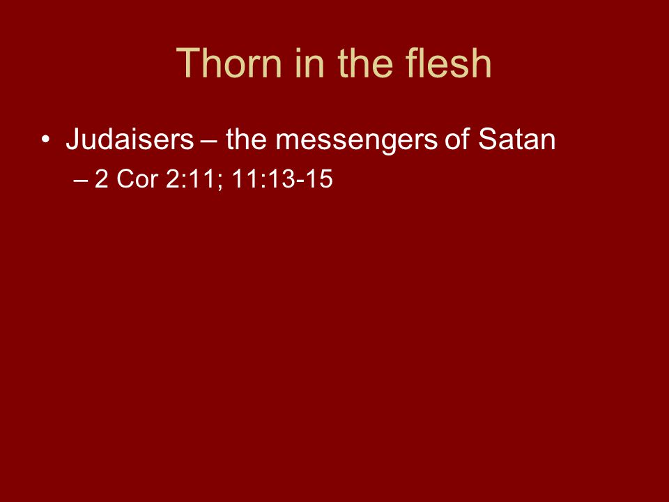 Thorn in the flesh Judaisers – the messengers of Satan –2 Cor 2:11; 11:13-15