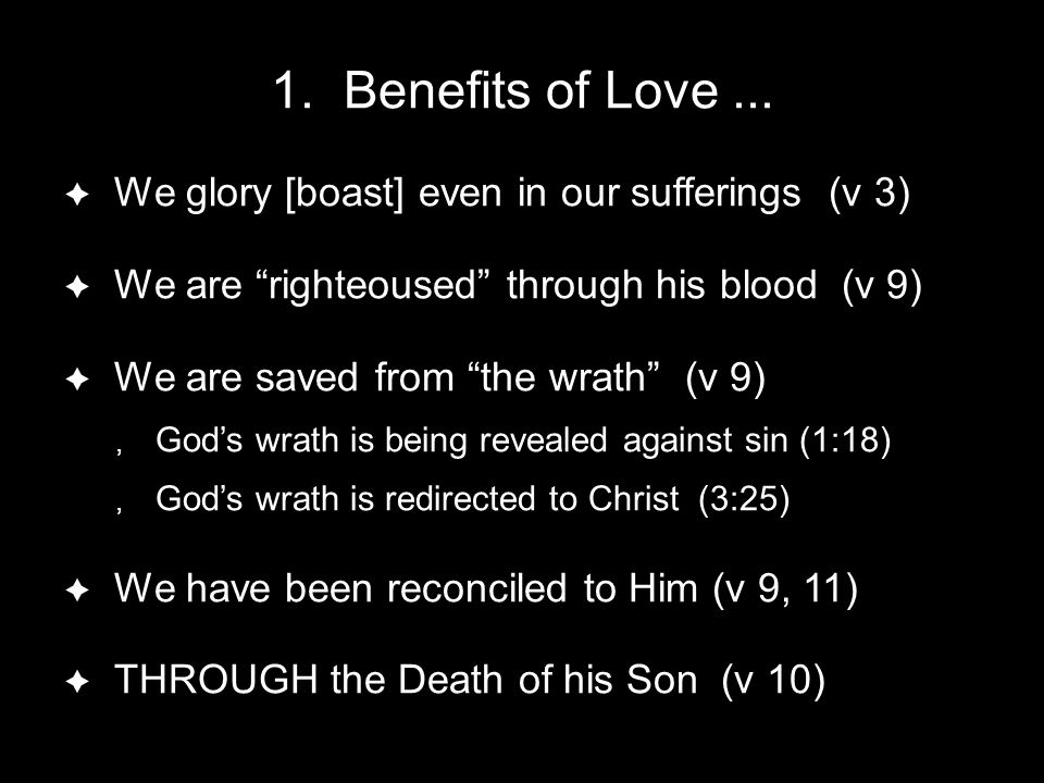 "1. Benefits of Love...  We glory [boast] even in our sufferings (v 3)  We are ""righteoused"" through his blood (v 9)  We are saved from ""the wrath"""