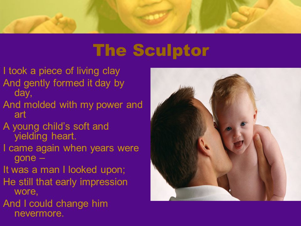 The Sculptor I took a piece of living clay And gently formed it day by day, And molded with my power and art A young child's soft and yielding heart.