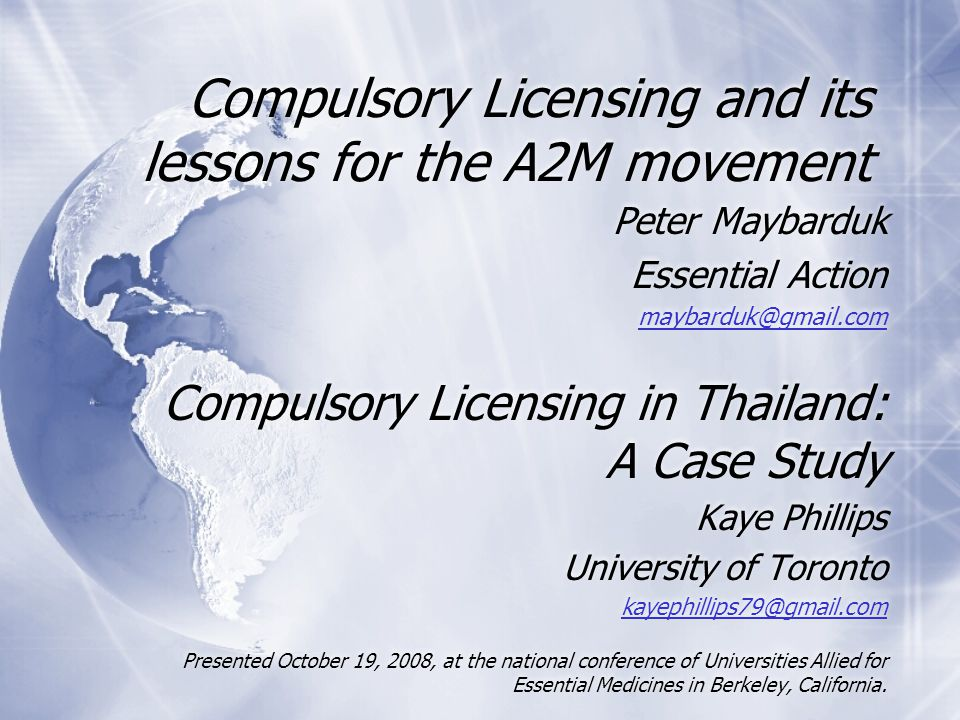 Compulsory Licensing and its lessons for the A2M movement Peter Maybarduk Essential Action maybarduk@gmail.com Compulsory Licensing in Thailand: A Case Study Kaye Phillips University of Toronto kayephillips79@gmail.com Presented October 19, 2008, at the national conference of Universities Allied for Essential Medicines in Berkeley, California.