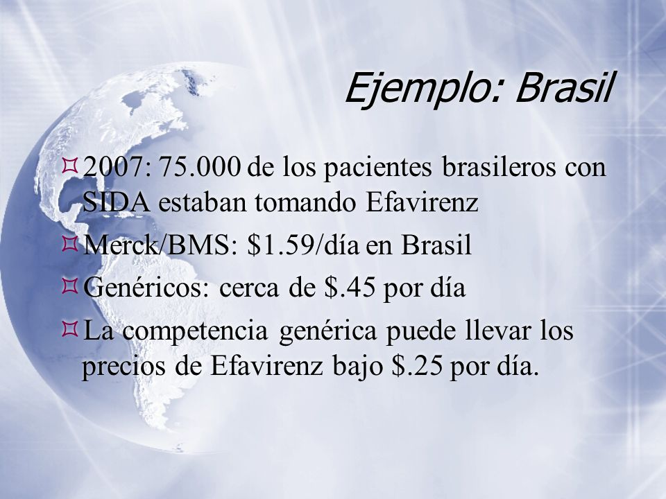 Ejemplo: Brasil  2007: 75.000 de los pacientes brasileros con SIDA estaban tomando Efavirenz  Merck/BMS: $1.59/día en Brasil  Genéricos: cerca de $.45 por día  La competencia genérica puede llevar los precios de Efavirenz bajo $.25 por día.