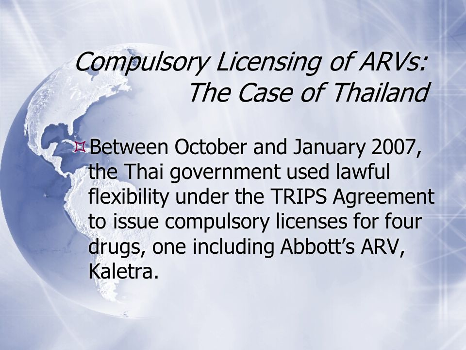 Compulsory Licensing of ARVs: The Case of Thailand  Between October and January 2007, the Thai government used lawful flexibility under the TRIPS Agreement to issue compulsory licenses for four drugs, one including Abbott's ARV, Kaletra.