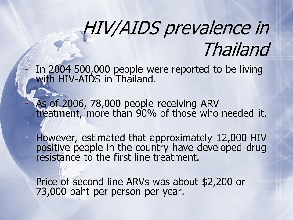HIV/AIDS prevalence in Thailand -In 2004 500,000 people were reported to be living with HIV-AIDS in Thailand. -As of 2006, 78,000 people receiving ARV