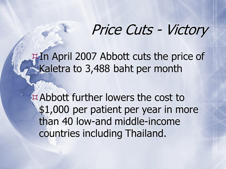 Price Cuts - Victory  In April 2007 Abbott cuts the price of Kaletra to 3,488 baht per month  Abbott further lowers the cost to $1,000 per patient p