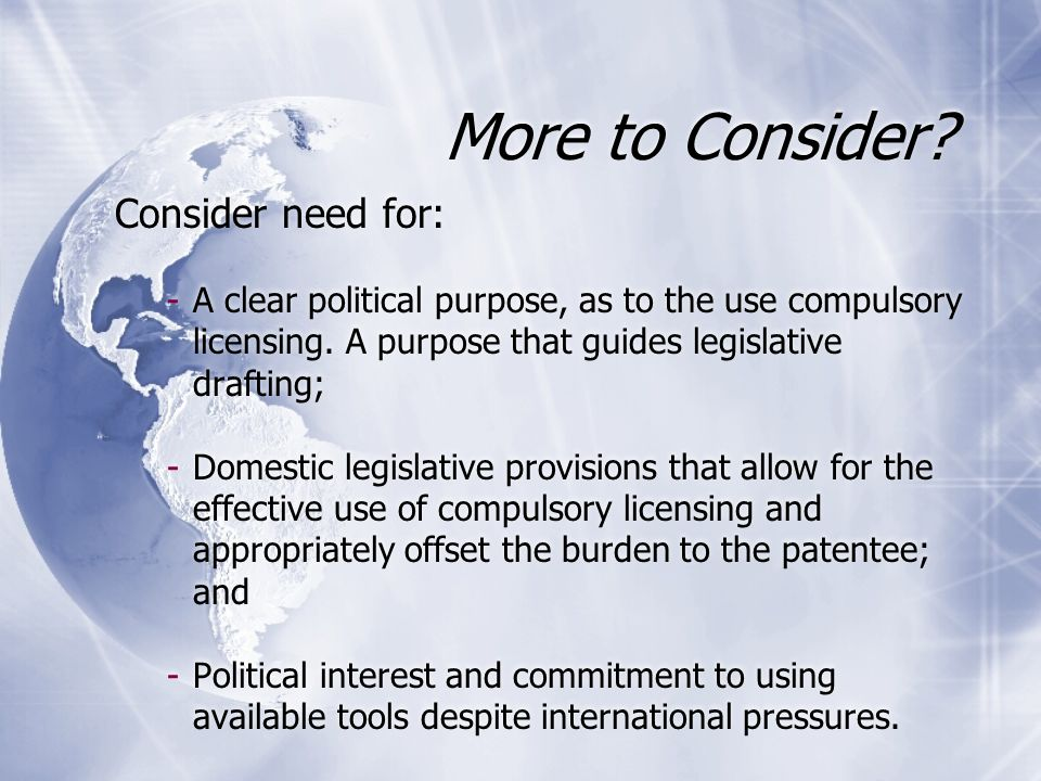 More to Consider? Consider need for: -A clear political purpose, as to the use compulsory licensing. A purpose that guides legislative drafting; -Dome