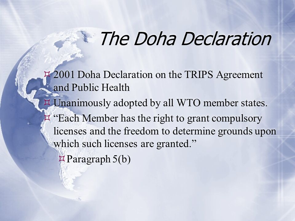 "The Doha Declaration  2001 Doha Declaration on the TRIPS Agreement and Public Health  Unanimously adopted by all WTO member states.  ""Each Member h"