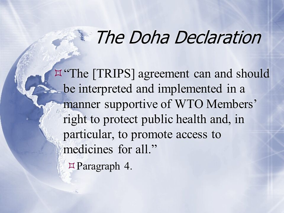 The Doha Declaration  The [TRIPS] agreement can and should be interpreted and implemented in a manner supportive of WTO Members' right to protect public health and, in particular, to promote access to medicines for all.  Paragraph 4.