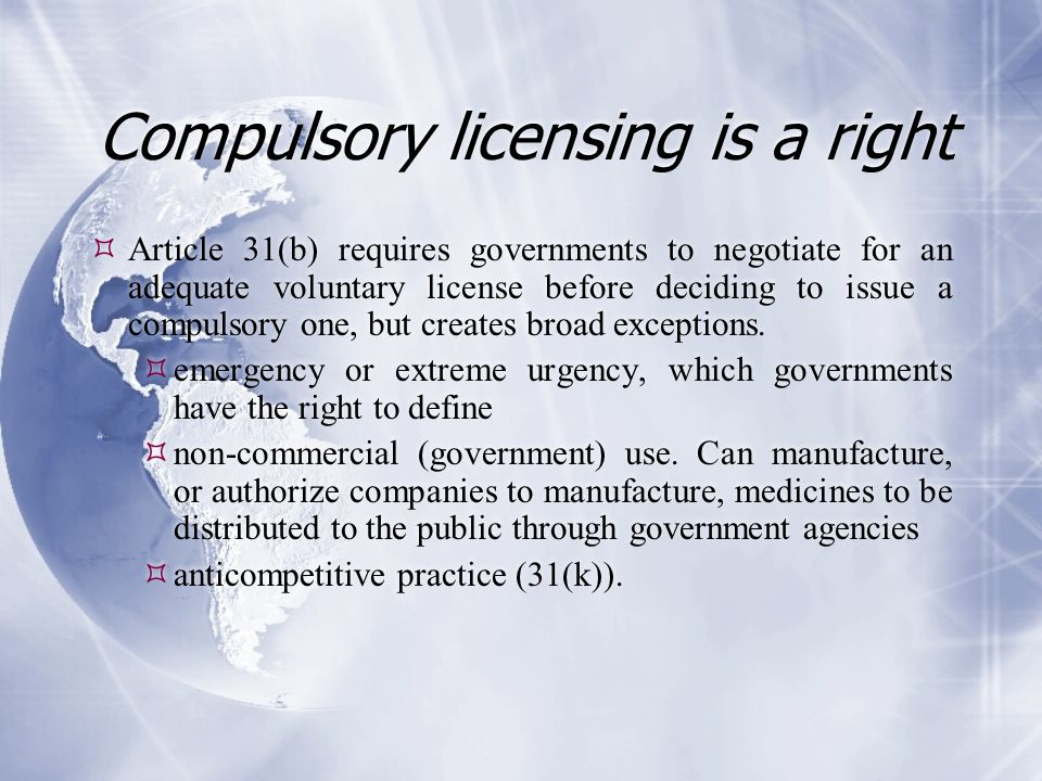 Compulsory licensing is a right  Article 31(b) requires governments to negotiate for an adequate voluntary license before deciding to issue a compuls