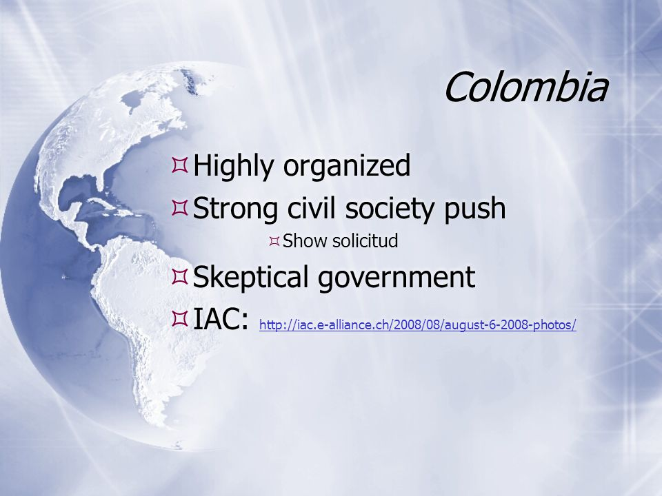 Colombia  Highly organized  Strong civil society push  Show solicitud  Skeptical government  IAC: http://iac.e-alliance.ch/2008/08/august-6-2008-