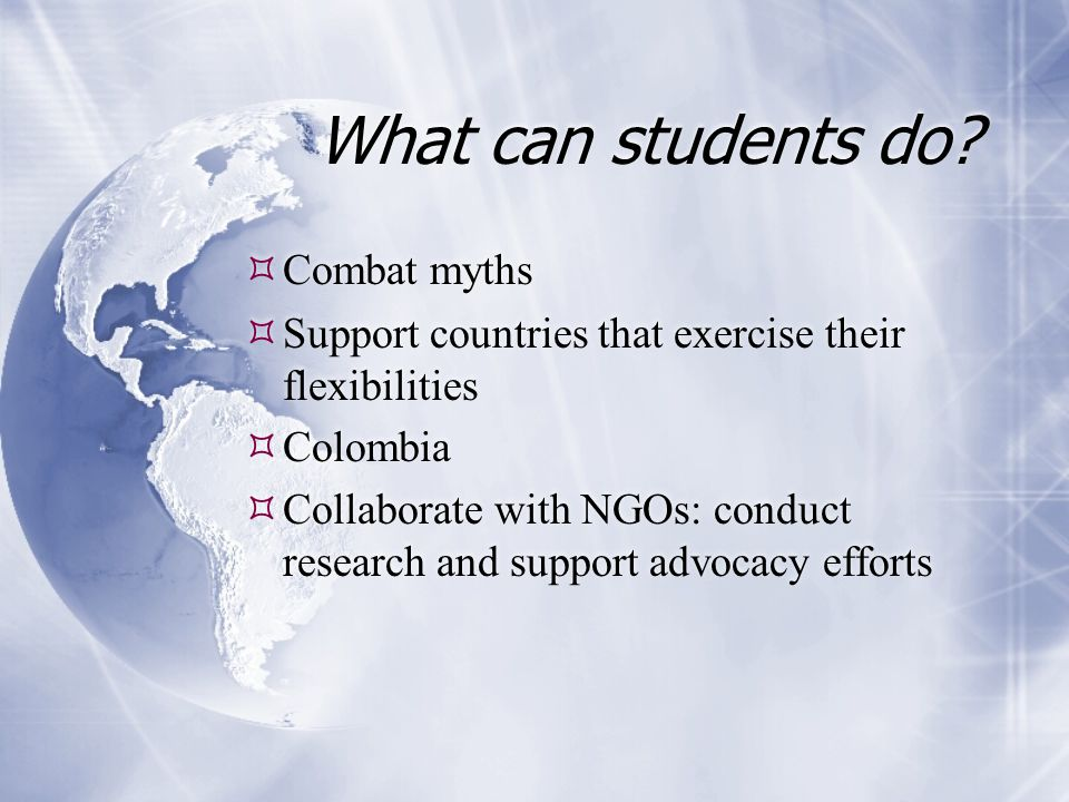 What can students do?  Combat myths  Support countries that exercise their flexibilities  Colombia  Collaborate with NGOs: conduct research and su