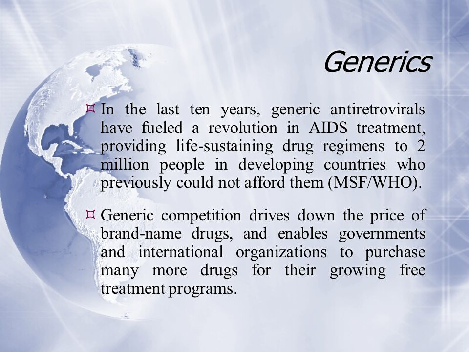 Generics  In the last ten years, generic antiretrovirals have fueled a revolution in AIDS treatment, providing life-sustaining drug regimens to 2 million people in developing countries who previously could not afford them (MSF/WHO).