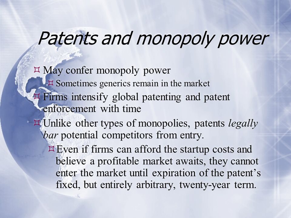 Patents and monopoly power  May confer monopoly power  Sometimes generics remain in the market  Firms intensify global patenting and patent enforce