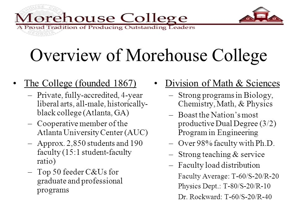 Overview of Morehouse College The College (founded 1867) –Private, fully-accredited, 4-year liberal arts, all-male, historically- black college (Atlanta, GA) –Cooperative member of the Atlanta University Center (AUC) –Approx.