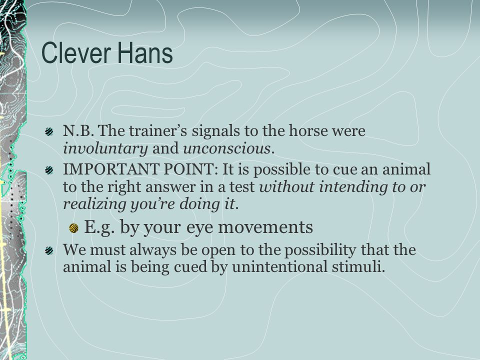 Clever Hans N.B. The trainer's signals to the horse were involuntary and unconscious.