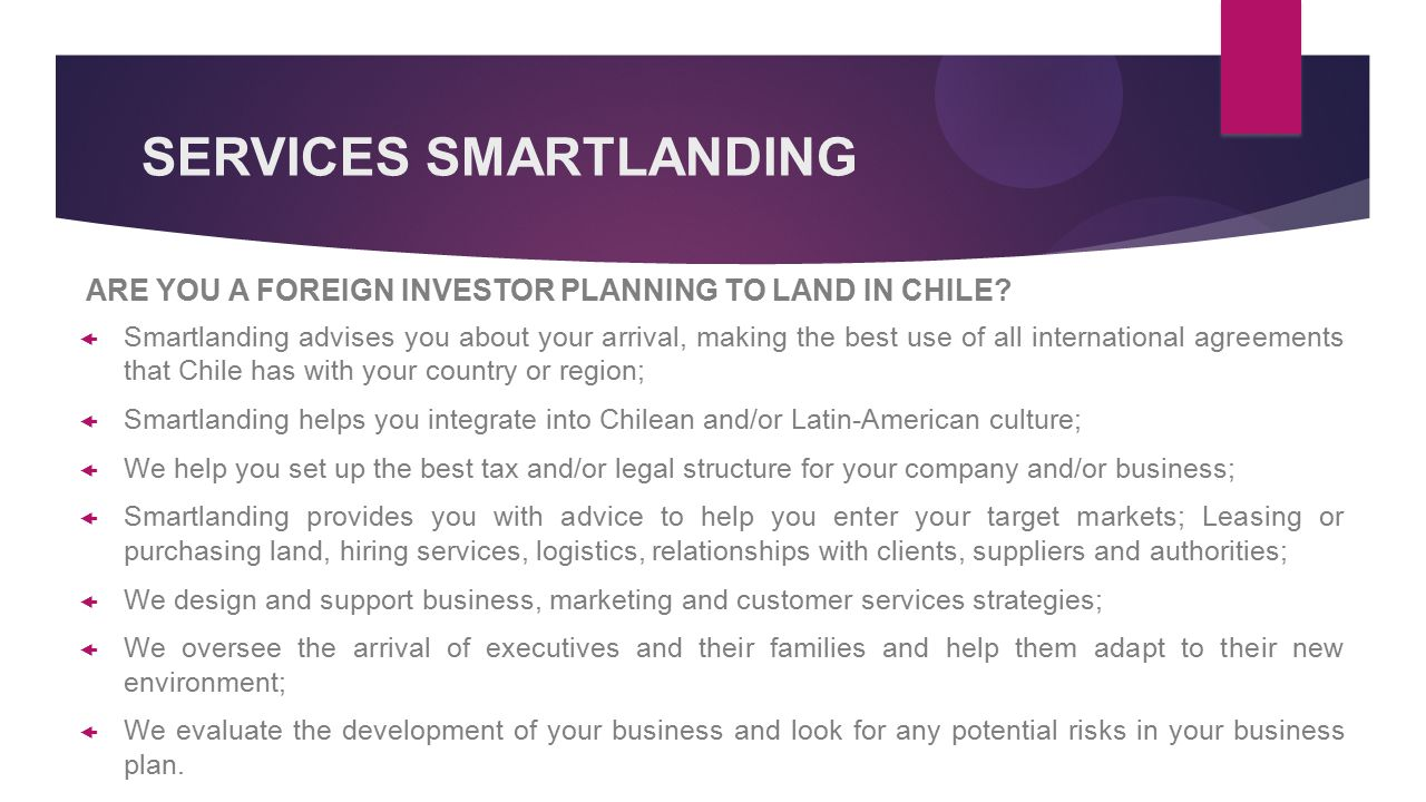 SERVICES SMARTLANDING  Smartlanding advises you about your arrival, making the best use of all international agreements that Chile has with your country or region;  Smartlanding helps you integrate into Chilean and/or Latin-American culture;  We help you set up the best tax and/or legal structure for your company and/or business;  Smartlanding provides you with advice to help you enter your target markets; Leasing or purchasing land, hiring services, logistics, relationships with clients, suppliers and authorities;  We design and support business, marketing and customer services strategies;  We oversee the arrival of executives and their families and help them adapt to their new environment;  We evaluate the development of your business and look for any potential risks in your business plan.