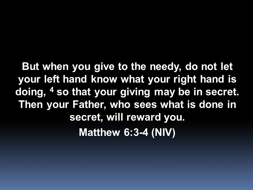 But when you give to the needy, do not let your left hand know what your right hand is doing, 4 so that your giving may be in secret.