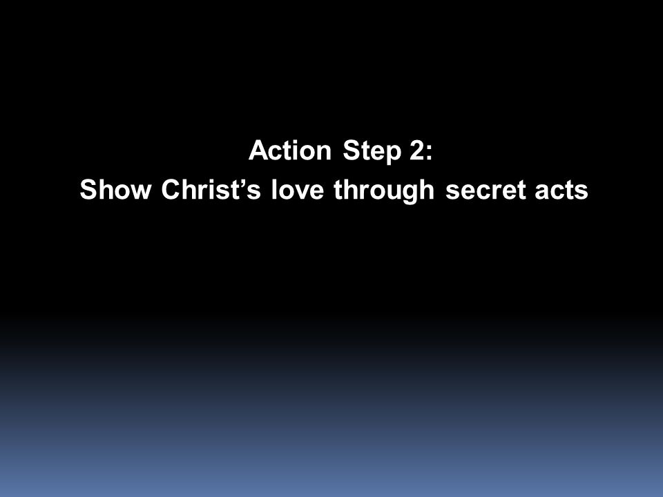 Action Step 2: Action Step 2: Show Christ's love through secret acts