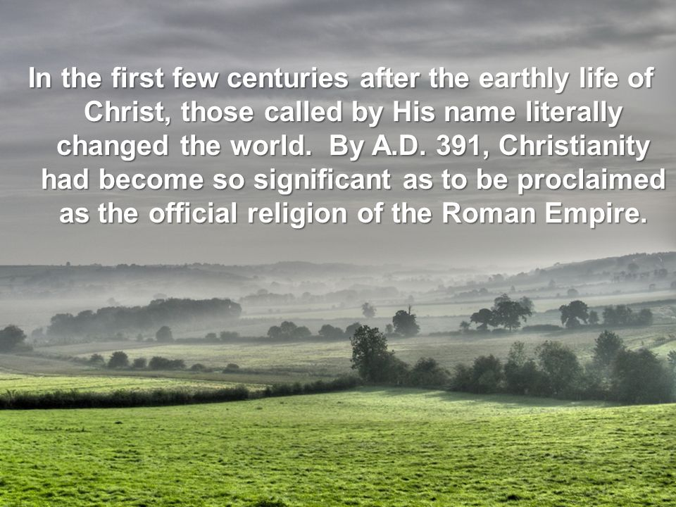In the first few centuries after the earthly life of Christ, those called by His name literally changed the world.