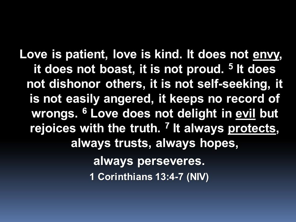 Love is patient, love is kind. It does not envy, it does not boast, it is not proud.