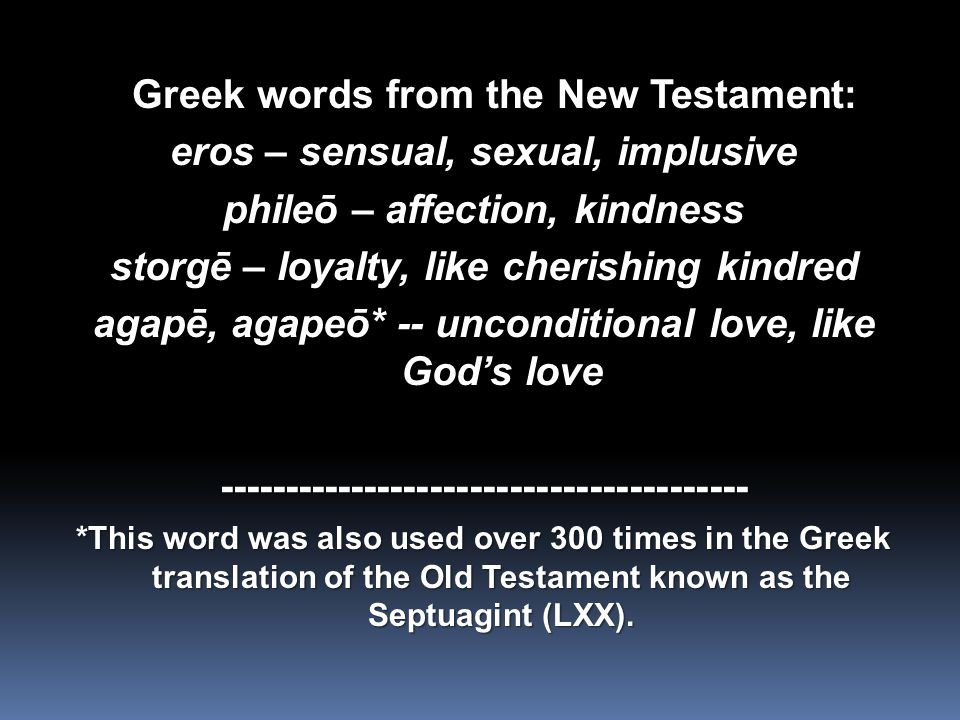 Greek words from the New Testament: Greek words from the New Testament: eros – sensual, sexual, implusive phileō – affection, kindness storgē – loyalty, like cherishing kindred agapē, agapeō* -- unconditional love, like God's love ---------------------------------------- *This word was also used over 300 times in the Greek translation of the Old Testament known as the Septuagint (LXX).