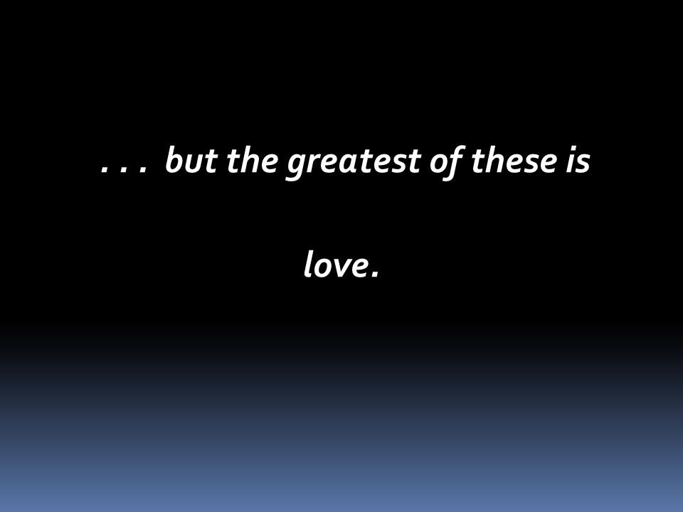 ... but the greatest of these is... but the greatest of these islove.