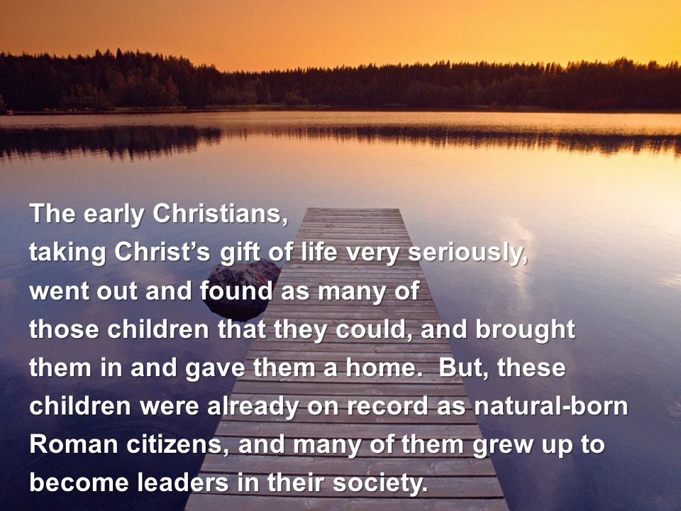 The early Christians, taking Christ's gift of life very seriously, went out and found as many of those children that they could, and brought them in and gave them a home.