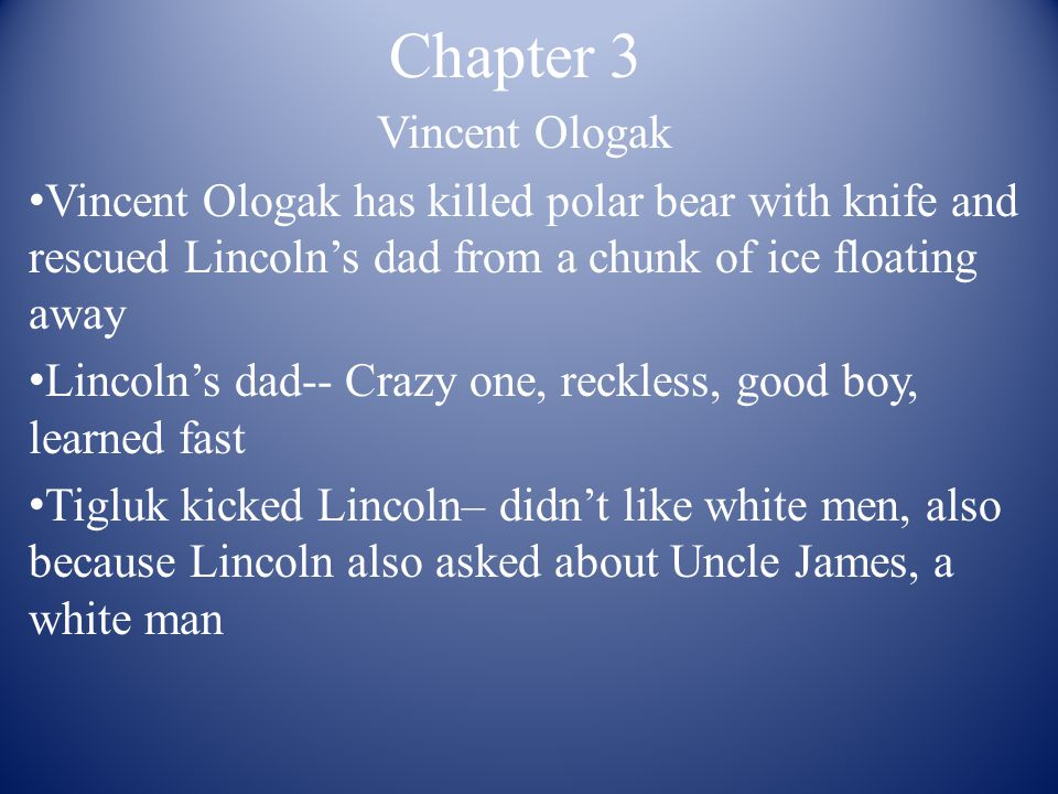 Chapter 3 Vincent Ologak Vincent Ologak has killed polar bear with knife and rescued Lincoln's dad from a chunk of ice floating away Lincoln's dad-- Crazy one, reckless, good boy, learned fast Tigluk kicked Lincoln– didn't like white men, also because Lincoln also asked about Uncle James, a white man