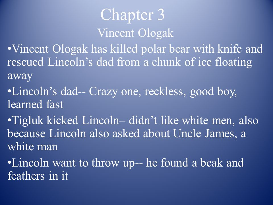 Chapter 3 Vincent Ologak Vincent Ologak has killed polar bear with knife and rescued Lincoln's dad from a chunk of ice floating away Lincoln's dad-- C