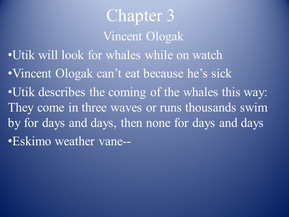 Chapter 3 Vincent Ologak Utik will look for whales while on watch Vincent Ologak can't eat because he's sick Utik describes the coming of the whales t