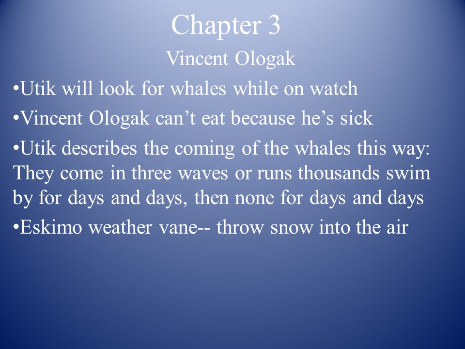 Chapter 3 Vincent Ologak Utik will look for whales while on watch Vincent Ologak can't eat because he's sick Utik describes the coming of the whales this way: They come in three waves or runs thousands swim by for days and days, then none for days and days Eskimo weather vane-- throw snow into the air