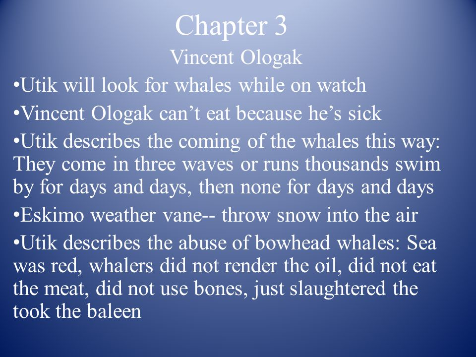 Chapter 3 Vincent Ologak Utik will look for whales while on watch Vincent Ologak can't eat because he's sick Utik describes the coming of the whales this way: They come in three waves or runs thousands swim by for days and days, then none for days and days Eskimo weather vane-- throw snow into the air Utik describes the abuse of bowhead whales: Sea was red, whalers did not render the oil, did not eat the meat, did not use bones, just slaughtered the took the baleen