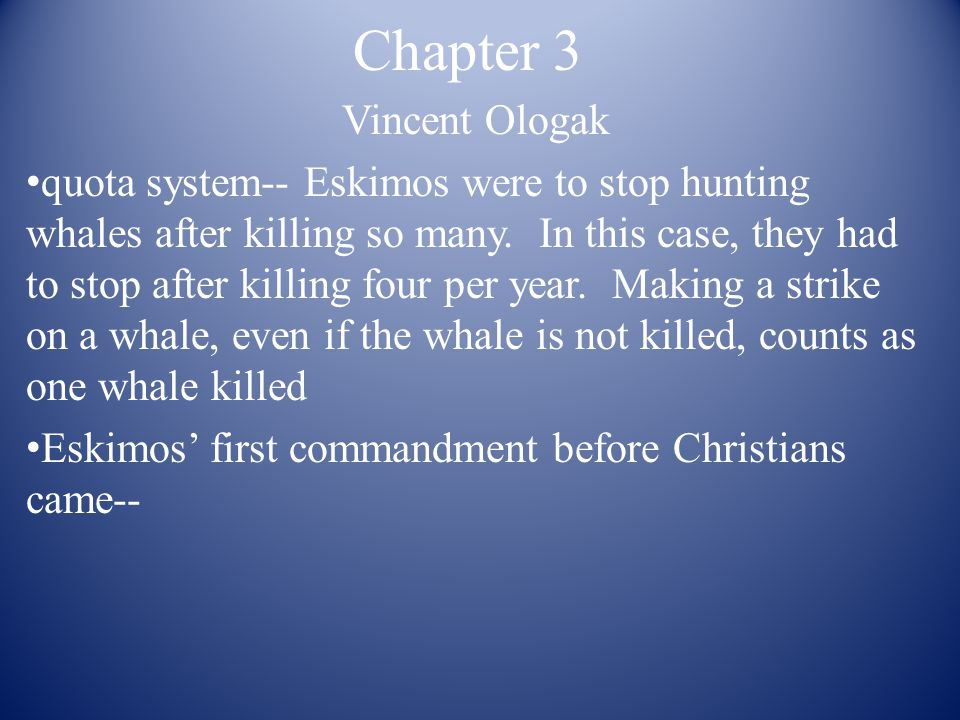 Chapter 3 Vincent Ologak quota system-- Eskimos were to stop hunting whales after killing so many.