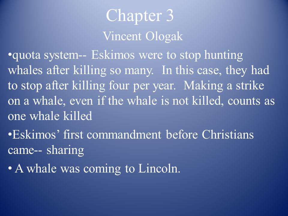 Chapter 3 Vincent Ologak quota system-- Eskimos were to stop hunting whales after killing so many. In this case, they had to stop after killing four p