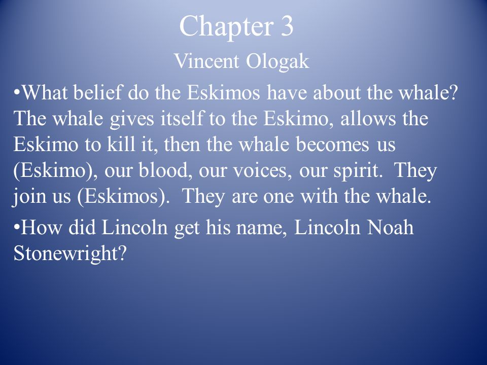 Chapter 3 Vincent Ologak What belief do the Eskimos have about the whale? The whale gives itself to the Eskimo, allows the Eskimo to kill it, then the