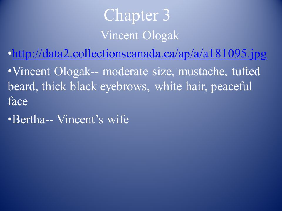 Chapter 3 Vincent Ologak http://data2.collectionscanada.ca/ap/a/a181095.jpg Vincent Ologak-- moderate size, mustache, tufted beard, thick black eyebrows, white hair, peaceful face Bertha-- Vincent's wife