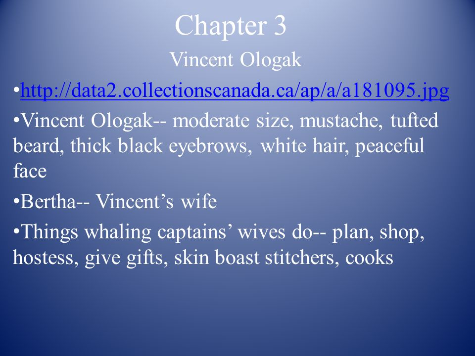 Chapter 3 Vincent Ologak http://data2.collectionscanada.ca/ap/a/a181095.jpg Vincent Ologak-- moderate size, mustache, tufted beard, thick black eyebrows, white hair, peaceful face Bertha-- Vincent's wife Things whaling captains' wives do-- plan, shop, hostess, give gifts, skin boast stitchers, cooks