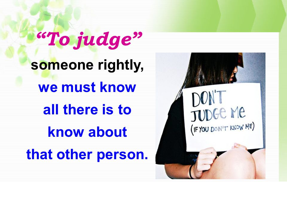 To judge someone rightly, we must know all there is to know about that other person.