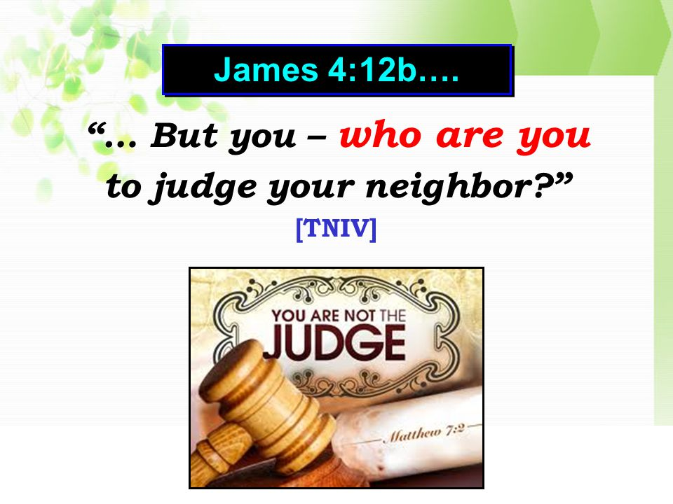 … But you – who are you to judge your neighbor [TNIV] … But you – who are you to judge your neighbor [TNIV] James 4:12b….