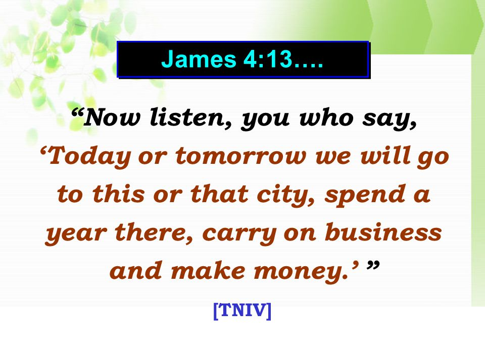 Now listen, you who say, 'Today or tomorrow we will go to this or that city, spend a year there, carry on business and make money.' [TNIV] Now listen, you who say, 'Today or tomorrow we will go to this or that city, spend a year there, carry on business and make money.' [TNIV] James 4:13….