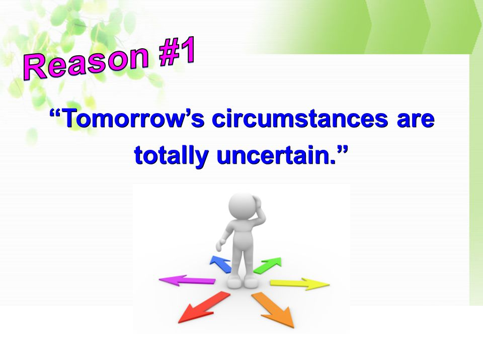 Tomorrow's circumstances are totally uncertain.