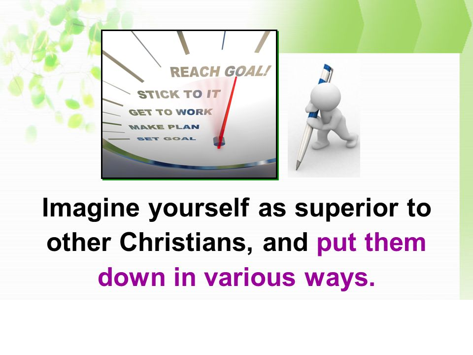 Imagine yourself as superior to other Christians, and put them down in various ways.