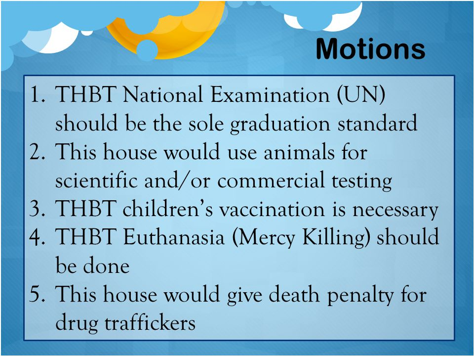 1.THBT National Examination (UN) should be the sole graduation standard 2.This house would use animals for scientific and/or commercial testing 3.THBT children's vaccination is necessary 4.THBT Euthanasia (Mercy Killing) should be done 5.This house would give death penalty for drug traffickers Motions