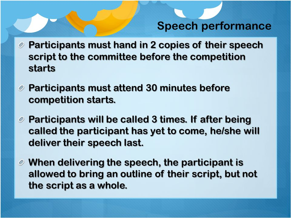 Participants must hand in 2 copies of their speech script to the committee before the competition starts Participants must attend 30 minutes before competition starts.