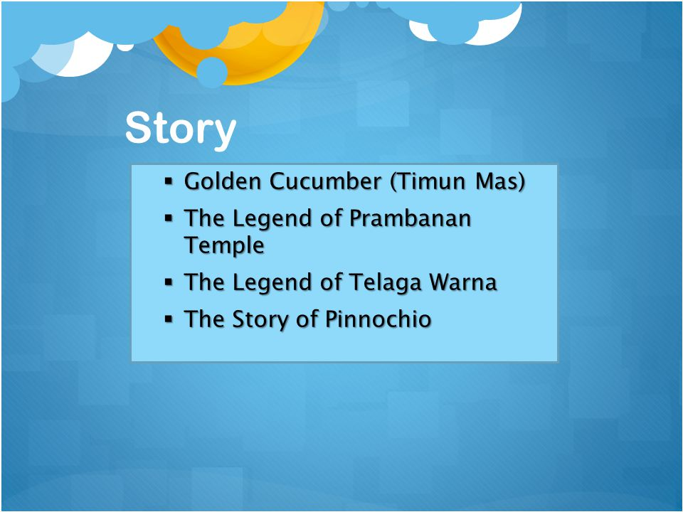 Story  Golden Cucumber (Timun Mas)  The Legend of Prambanan Temple  The Legend of Telaga Warna  The Story of Pinnochio