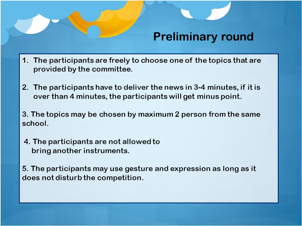 1.The participants are freely to choose one of the topics that are provided by the committee. 2.The participants have to deliver the news in 3-4 minut